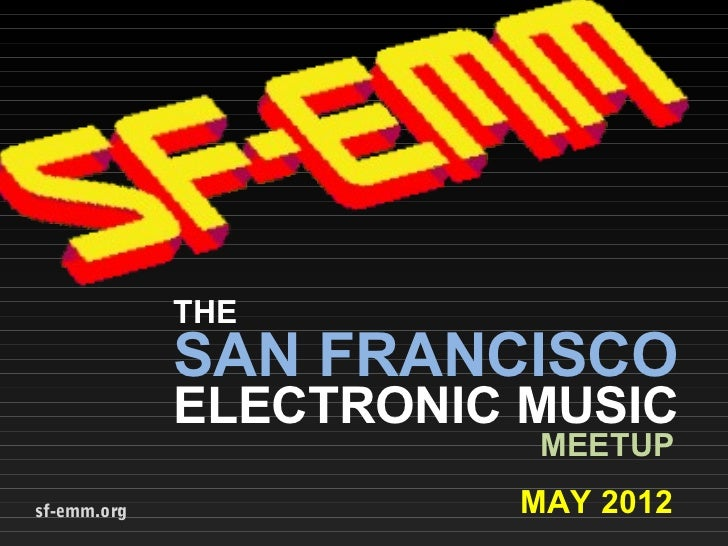 THE             SAN FRANCISCO             ELECTRONIC MUSIC                        MEETUPsf-emm.org             MAY 2012