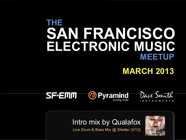 sf-emm.org THE ELECTRONIC MUSIC MEETUP MARCH 2013 SAN FRANCISCO Intro mix by Qualafox Live Drum & Bass Mix @ Shelter (3/12)