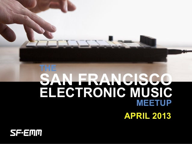 sf-emm.org THE ELECTRONIC MUSIC MEETUP APRIL 2013 SAN FRANCISCO