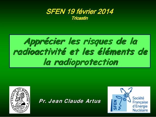SFEN 19 février 2014 Tricastin  Apprécier les risques de la radioactivité et les éléments de la radioprotection  Pr. Jean ...