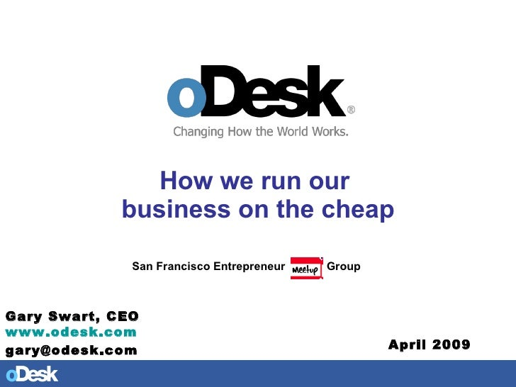 How we run our  business on the cheap San Francisco Entrepreneur  Group Gary Swart, CEO www.odesk.com   [email_address] Ap...