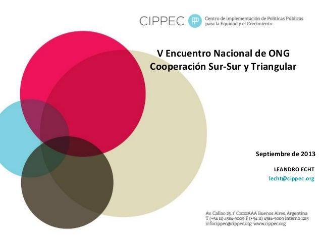V Encuentro Nacional de ONG Cooperación Sur-Sur y Triangular LEANDRO ECHT lecht@cippec.org Septiembre de 2013