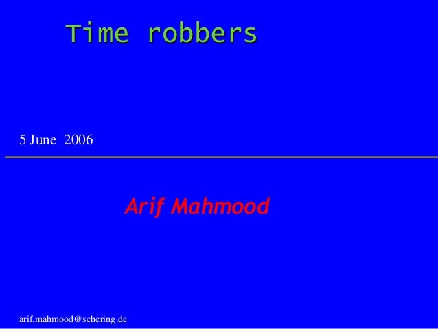 Time robbers Arif Mahmood arif.mahmood@schering.de 5 June 2006