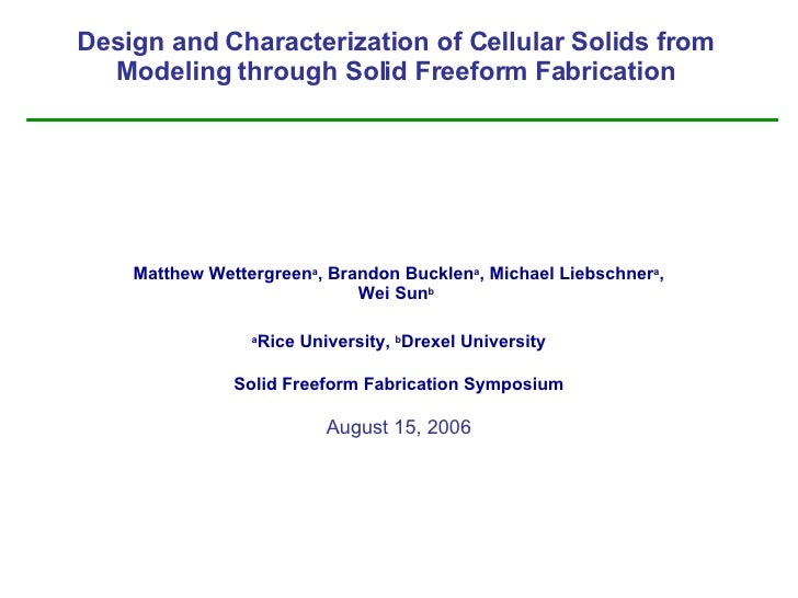 Design and Characterization of Cellular Solids from Modeling through Solid Freeform Fabrication Matthew Wettergreen a , Br...