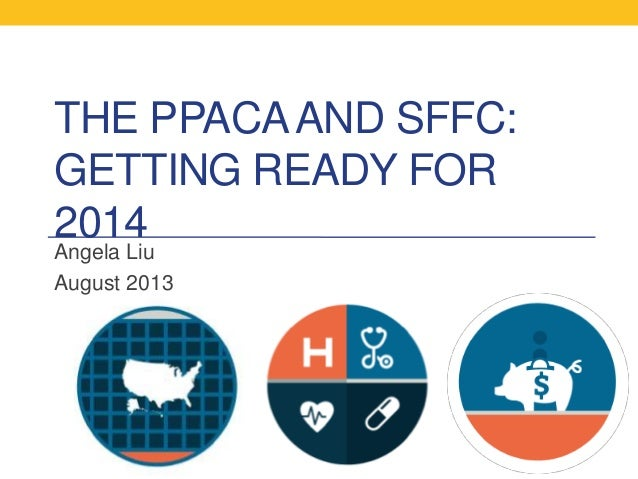 THE PPACAAND SFFC: GETTING READY FOR 2014 Angela Liu August 2013