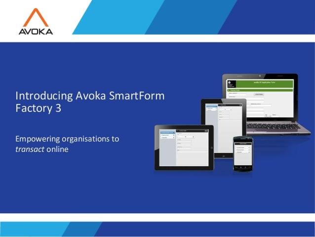 Copyright 2011 Avoka Technologies..1 Introducing Avoka SmartForm Factory 3 Empowering organisations to transact online