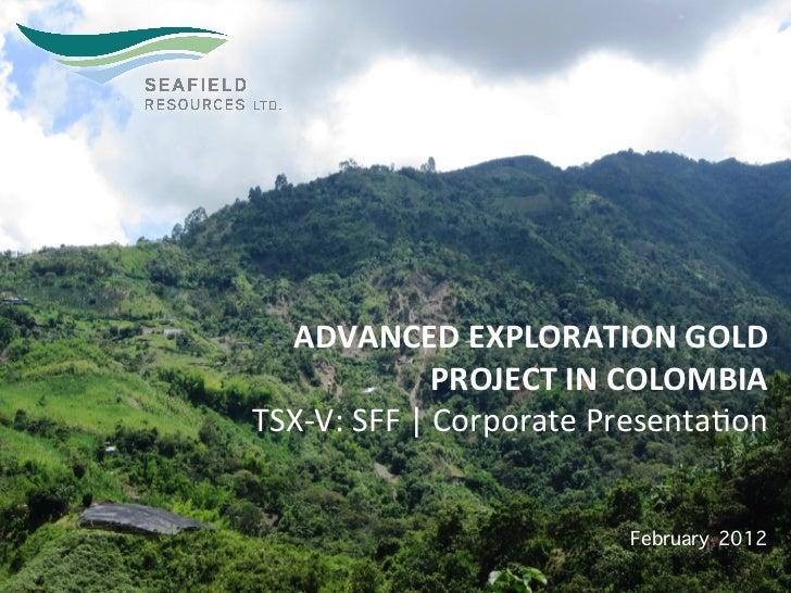 ADVANCED EXPLORATION GOLD                         PROJECT IN COLOMBIA TSX-‐V: SFF   Corporate Prese...