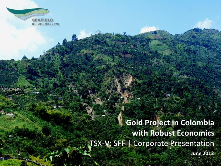 Gold Project in Colombia            with Robust EconomicsTSX-V: SFF | Corporate Presentation                            Ju...