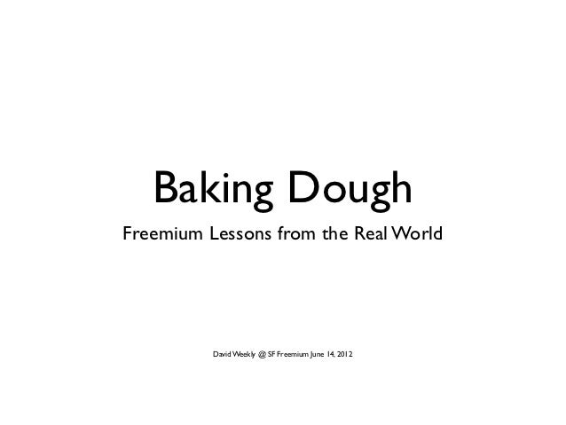 Baking DoughFreemium Lessons from the Real World          David Weekly @ SF Freemium June 14, 2012