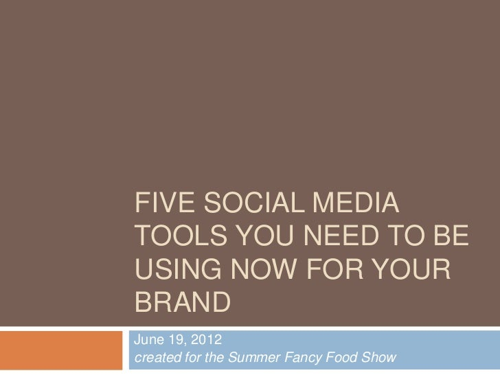 FIVE SOCIAL MEDIATOOLS YOU NEED TO BEUSING NOW FOR YOURBRANDJune 19, 2012created for the Summer Fancy Food Show