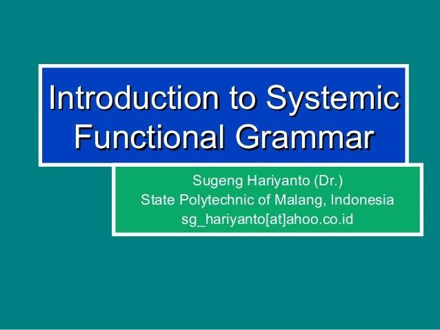 Introduction to SystemicIntroduction to Systemic Functional GrammarFunctional Grammar Sugeng Hariyanto (Dr.) State Polytec...