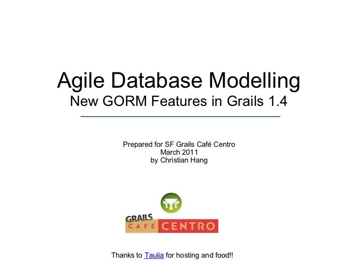 Agile Database Modelling New GORM Features in Grails 1.4         Prepared for SF Grails Café Centro                    Mar...