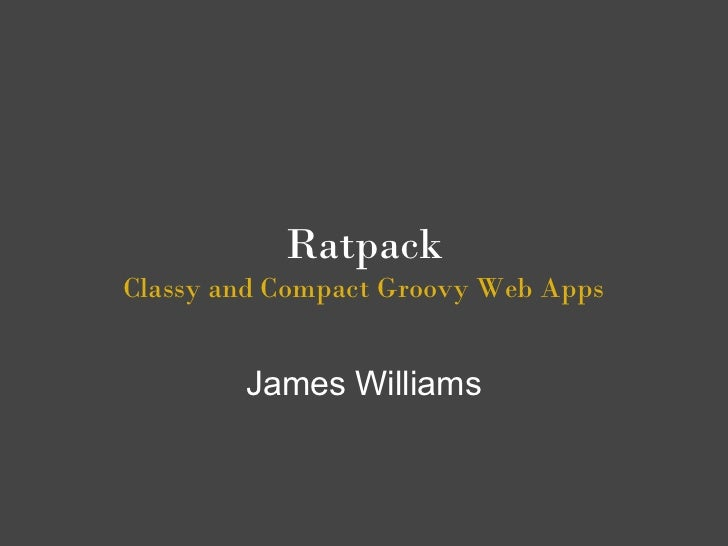 RatpackClassy and Compact Groovy Web Apps        James Williams