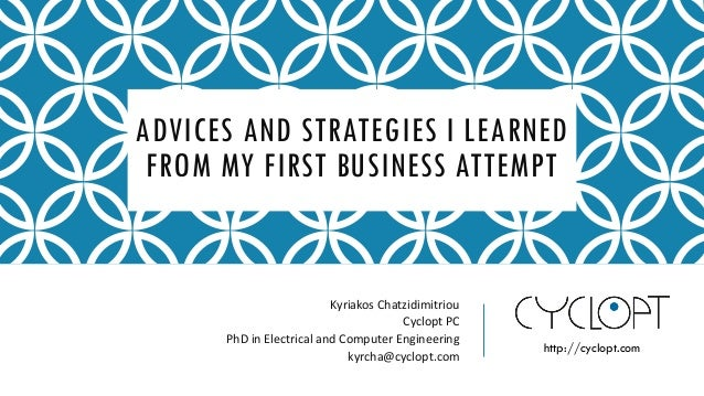 ADVICES AND STRATEGIES I LEARNED FROM MY FIRST BUSINESS ATTEMPT Kyriakos Chatzidimitriou Cyclopt PC PhD in Electrical and ...