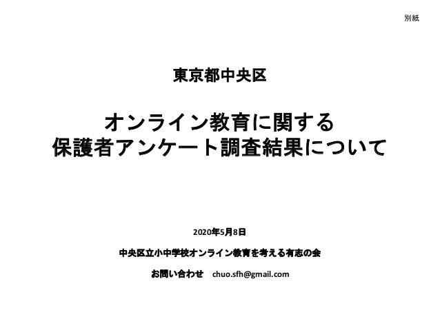 東京都中央区 オンライン教育に関する 保護者アンケート調査結果について 2020年5月8日 中央区立小中学校オンライン教育を考える有志の会 お問い合わせ chuo.sfh@gmail.com 別紙