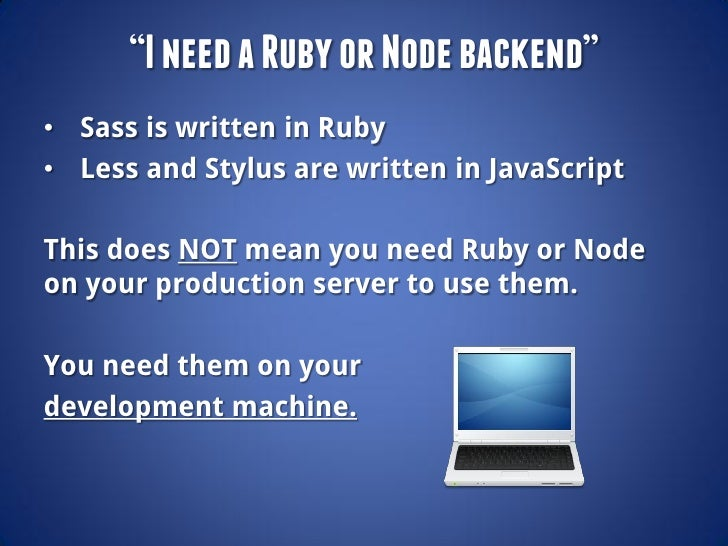 """I need a Ruby or Node backend""• Sass is written in Ruby• Less and Stylus are written in JavaScriptThis does NOT mean you ..."