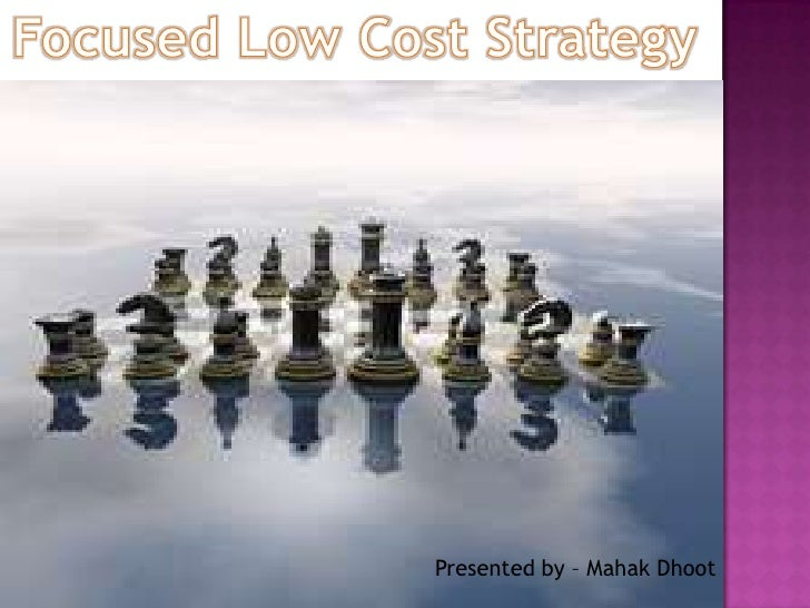 Focused Low Cost Strategy <br />Presented by – MahakDhoot<br />