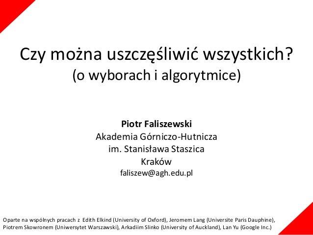 Czy można uszczęśliwić wszystkich? (o wyborach i algorytmice) Piotr Faliszewski Akademia Górniczo-Hutnicza im. Stanisława ...