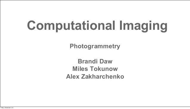 Computational Imaging Photogrammetry Brandi Daw Miles Tokunow Alex Zakharchenko  Friday, December 6, 13