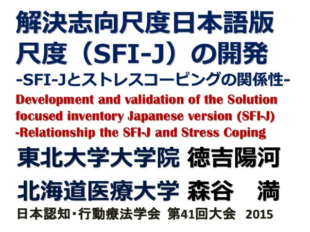 解決志向尺度日本語版 尺度(SFI-J)の開発 -SFI-Jとストレスコーピングの関係性- Development and validation of the Solution focused inventory Japanese versio...
