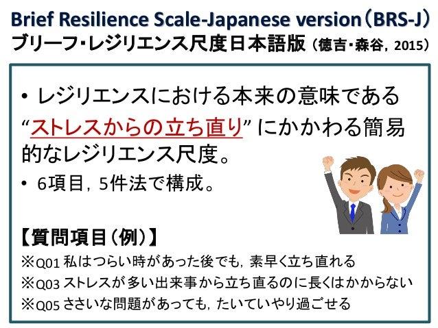 "Brief Resilience Scale-Japanese version(BRS-J) ブリーフ・レジリエンス尺度日本語版 (徳吉・森谷,2015) • レジリエンスにおける本来の意味である ""ストレスからの立ち直り"" にかかわる簡易 的..."