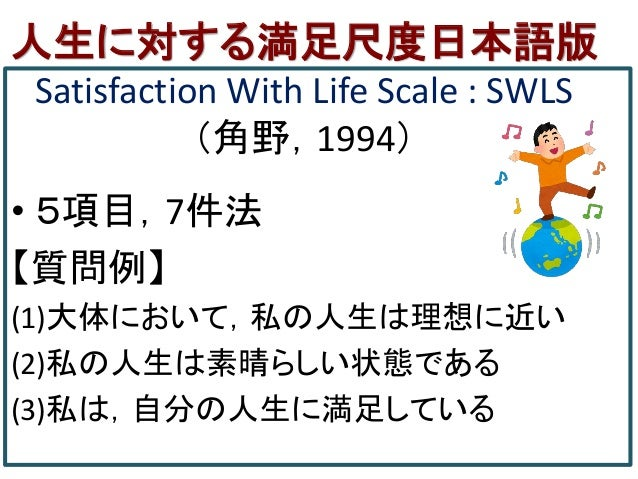 人生に対する満足尺度日本語版 Satisfaction With Life Scale : SWLS (角野,1994) • 5項目,7件法 【質問例】 (1)大体において,私の人生は理想に近い (2)私の人生は素晴らしい状態である (3)私は...