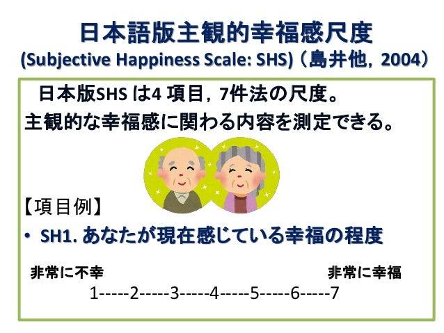日本語版主観的幸福感尺度 (Subjective Happiness Scale: SHS) (島井他,2004) 日本版SHS は4 項目,7件法の尺度。 主観的な幸福感に関わる内容を測定できる。 【項目例】 • SH1. あなたが現在感じて...