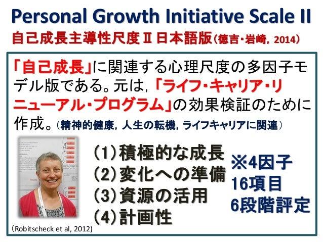 Personal Growth Initiative Scale II 自己成長主導性尺度Ⅱ日本語版(徳吉・岩崎,2014) 「自己成長」に関連する心理尺度の多因子モ デル版である。元は,「ライフ・キャリア・リ ニューアル・プログラム」の効果検...