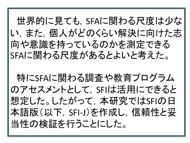 世界的に見ても,SFAに関わる尺度は少な い,また,個人がどのくらい解決に向けた志 向や意識を持っているのかを測定できる SFAに関わる尺度があるとよいと考えた。 特にSFAに関わる調査や教育プログラム のアセスメントとして,SFIは活用にでき...
