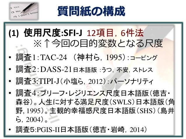 質問紙の構成 (1) 使用尺度:SFI-J 12項目,6件法 ※↑今回の目的変数となる尺度 • 調査1:TAC-24 (神村ら,1995):コーピング • 調査2:DASS-21日本語版 :うつ,不安,ストレス • 調査3:TIPI-J(小塩ら...