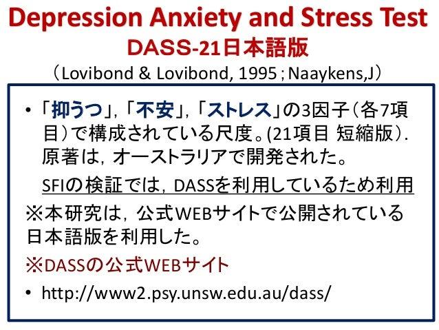 Depression Anxiety and Stress Test DASS-21日本語版 (Lovibond & Lovibond, 1995;Naaykens,J) • 「抑うつ」,「不安」,「ストレス」の3因子(各7項 目)で構成されて...