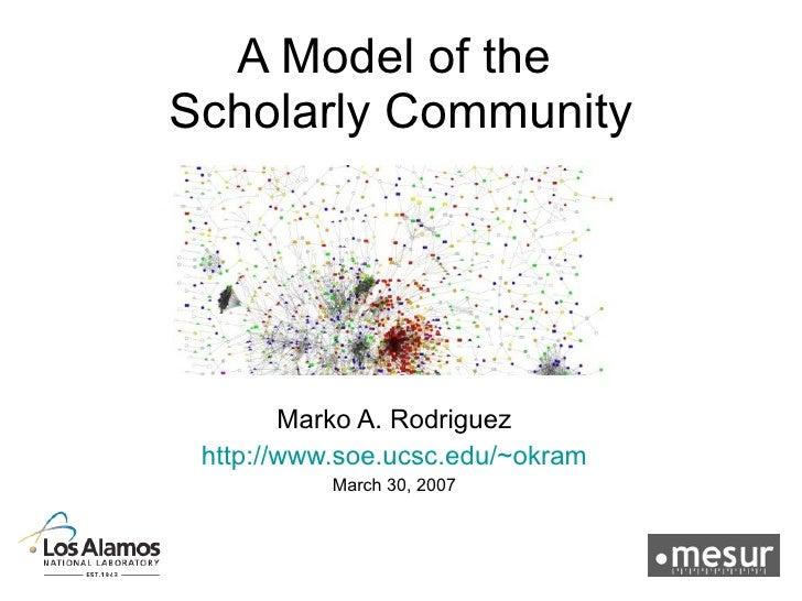 A Model of the  Scholarly Community Marko A. Rodriguez http://www.soe.ucsc.edu/~okram March 30, 2007