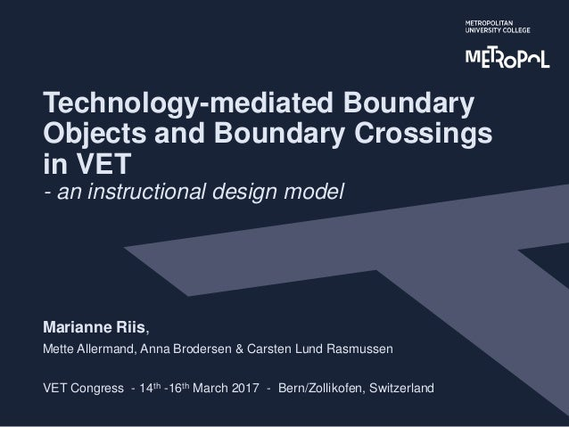 Technology-mediated Boundary Objects and Boundary Crossings in VET - an instructional design model Marianne Riis, Mette Al...