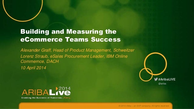 #AribaLIVE Building and Measuring the eCommerce Teams Success Alexander Graff, Head of Product Management, Schweitzer Lore...
