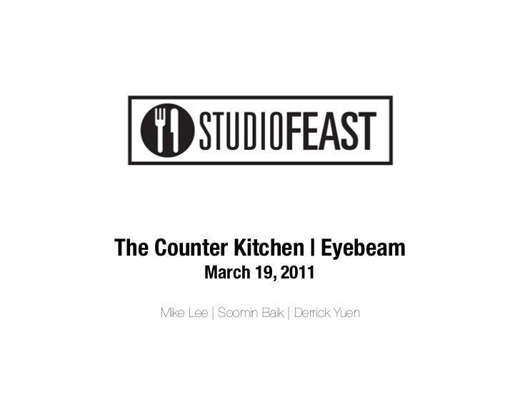 "The Counter Kitchen | Eyebeam            March 19, 2011""                      Mike Lee | Soomin Baik | Derrick Yuen"