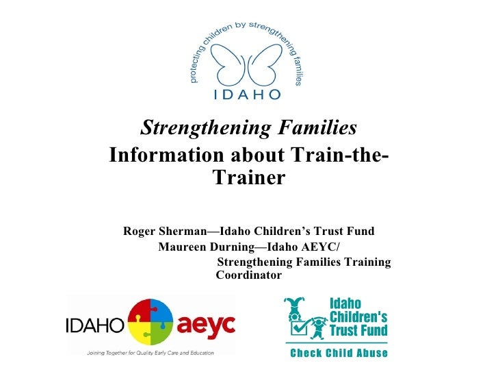 Strengthening Families Information about Train-the-Trainer Roger Sherman—Idaho Children's Trust Fund Maureen Durning—Idaho...
