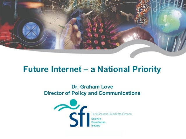Future Internet – a National Priority Dr. Graham Love Director of Policy and Communications