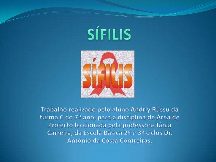 SÍFILIS<br />Trabalho realizado pelo aluno Andriy Russu da turma C do 7º ano, para a disciplina de Área de Projecto leccio...