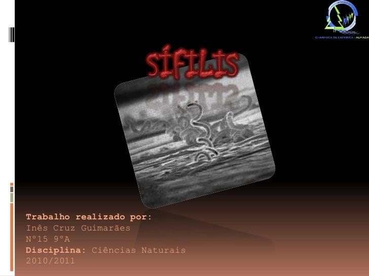 Sífilis<br />Trabalho realizado por:<br />Inês Cruz Guimarães<br />Nº15 9ºA<br />Disciplina: Ciências Naturais<br />2010/2...