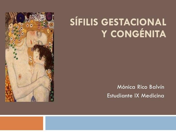 SÍFILIS GESTACIONAL Y CONGÉNITA Mónica Rico Balvín Estudiante IX Medicina