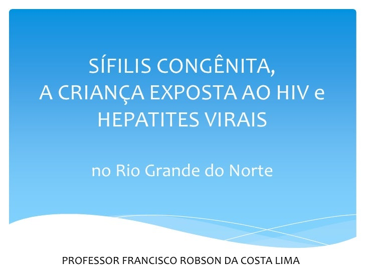 SÍFILIS CONGÊNITA,A CRIANÇA EXPOSTA AO HIV e      HEPATITES VIRAIS      no Rio Grande do Norte  PROFESSOR FRANCISCO ROBSON...