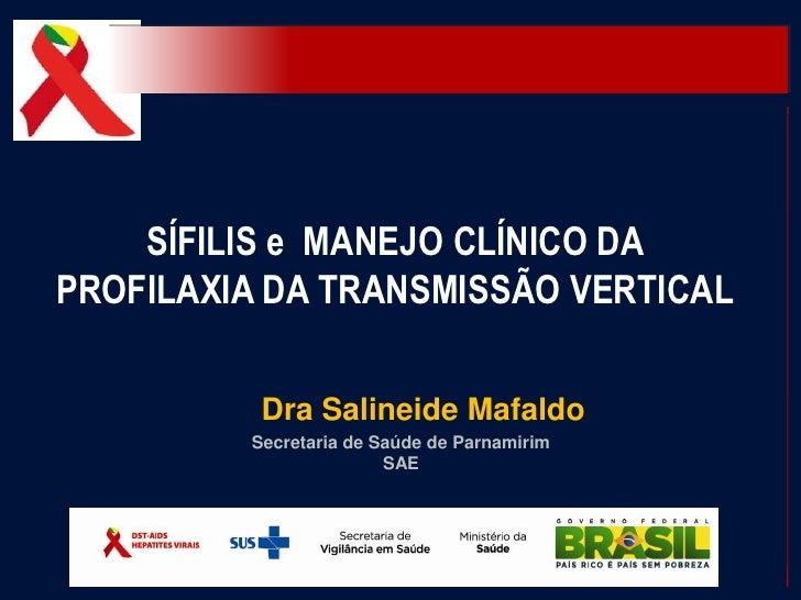 SÍFILIS e MANEJO CLÍNICO DAPROFILAXIA DA TRANSMISSÃO VERTICAL          Dra Salineide Mafaldo         Secretaria de Saúde d...