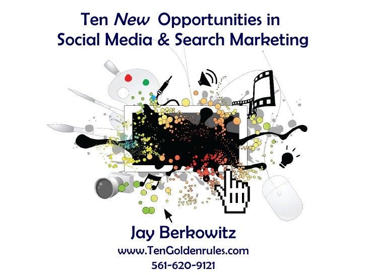 Ten  New   Opportunities in  Social Media & Search Marketing Jay Berkowitz www.TenGoldenrules.com 561-620-9121
