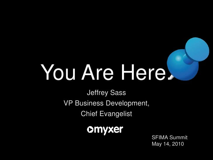 You Are Here.<br />Jeffrey Sass<br />VP Business Development, <br />Chief Evangelist<br />SFIMA Summit<br />May 14, 2010<b...
