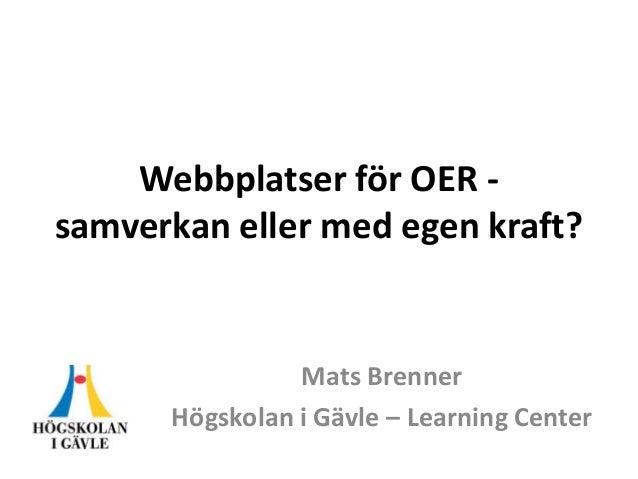 Webbplatser för OER samverkan eller med egen kraft?  Mats Brenner Högskolan i Gävle – Learning Center