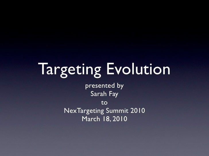 Targeting Evolution          presented by            Sarah Fay               to    NexTargeting Summit 2010        March 1...