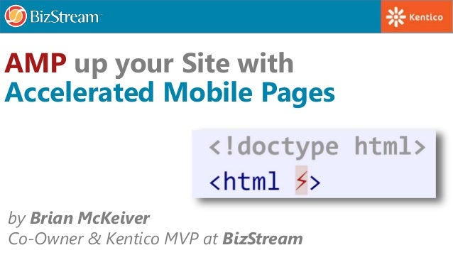 by Brian McKeiver Co-Owner & Kentico MVP at BizStream AMP up your Site with Accelerated Mobile Pages