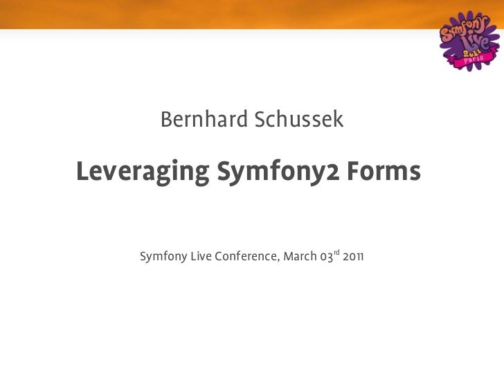 Bernhard Schussek                        Leveraging Symfony2 Forms     Symfony Live Conference, March 03rd 2011