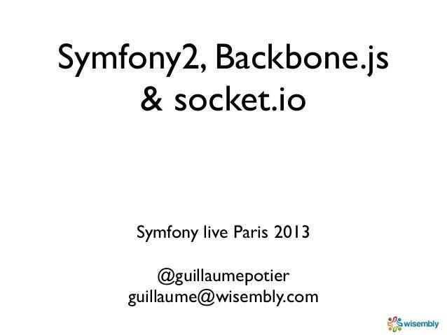 Symfony2, Backbone.js     & socket.io    Symfony live Paris 2013         @guillaumepotier    guillaume@wisembly.com