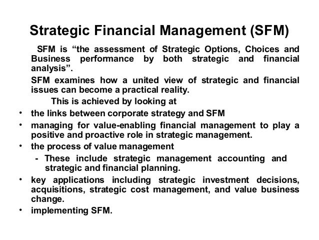 """Strategic Financial Management (SFM)      SFM is """"the assessment of Strategic Options, Choices and    Business performance..."""